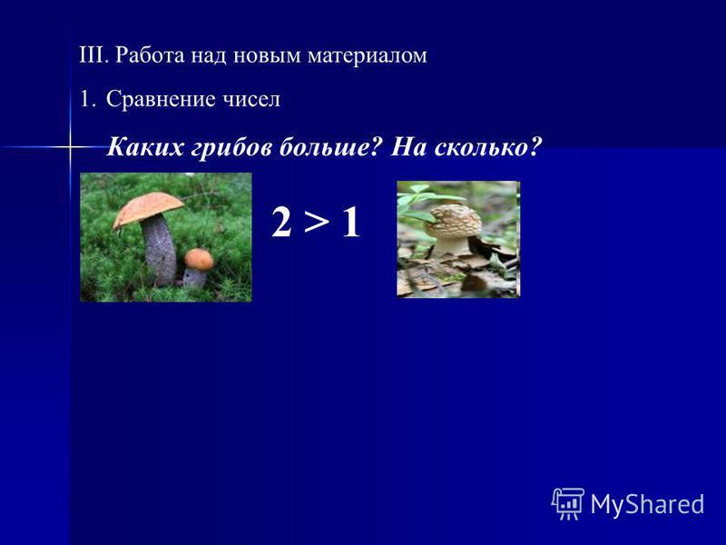 III. Работа над новым материалом 1. Сравнение чисел Каких грибов больше? На сколько? 2 > 1