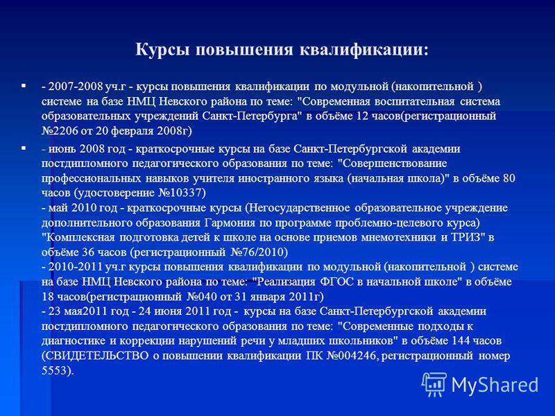 Курсы повышения квалификации: - 2007-2008 уч.г - курсы повышения квалификации по модульной (накопительной ) системе на базе НМЦ Невского района по теме: