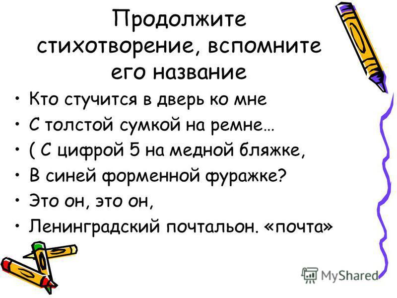 Продолжите стихотворение, вспомните его название Кто стучится в дверь ко мне С толстой сумкой на ремне… ( С цифрой 5 на медной бляжке, В синей форменной фуражке? Это он, это он, Ленинградский почтальон. «почта»