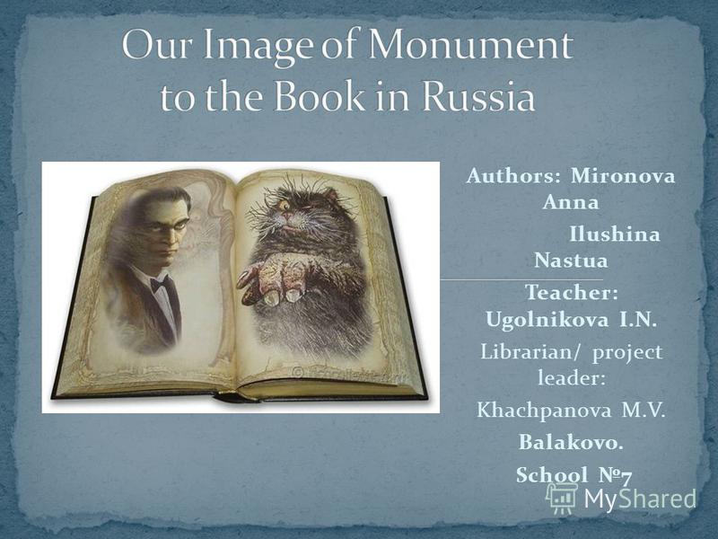 Authors: Mironova Anna Ilushina Nastua Teacher: Ugolnikova I.N. Librarian/ project leader: Khachpanova M.V. Balakovo. School 7