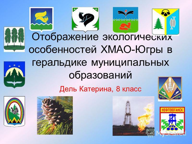 Отображение экологических особенностей ХМАО-Югры в геральдике муниципальных образований Дель Катерина, 8 класс
