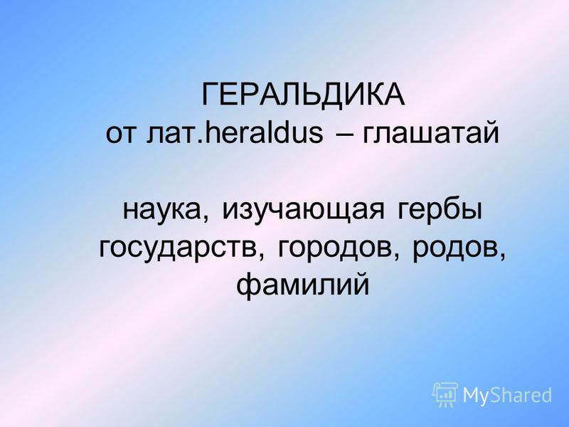 ГЕРАЛЬДИКА от лат.heraldus – глашатай наука, изучающая гербы государств, городов, родов, фамилий