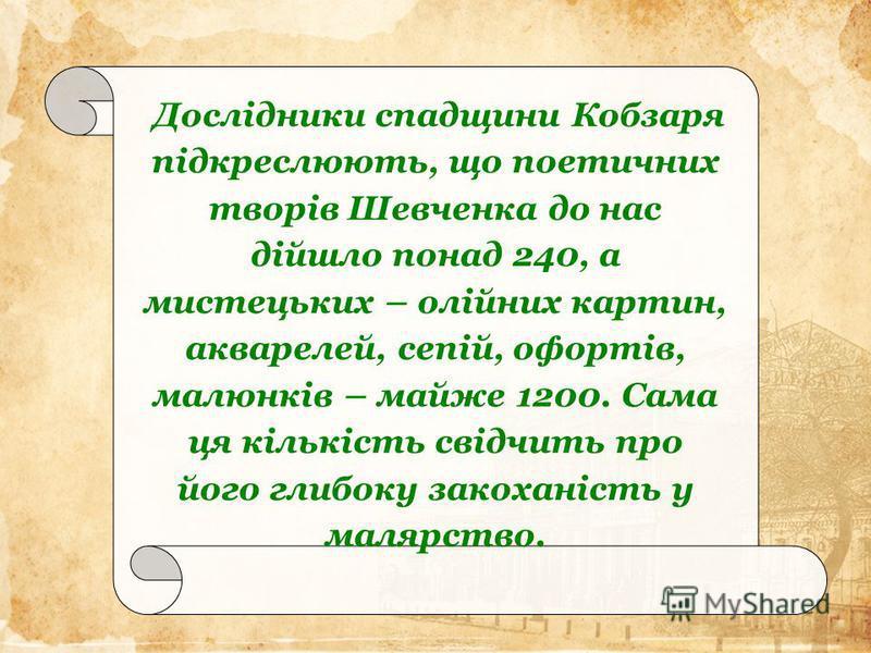 Дослідники спадщини Кобзаря підкреслюють, що поетичних творів Шевченка до нас дійшло понад 240, а мистецьких – олійних картин, акварелей, сепій, офортів, малюнків – майже 1200. Сама ця кількість свідчить про його глибоку закоханість у малярство.