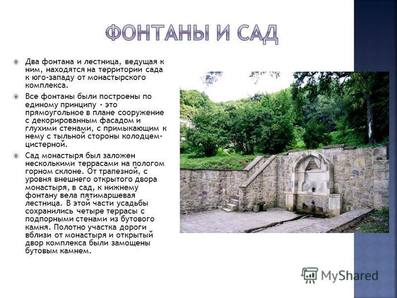 Два фонтана и лестница, ведущая к ним, находятся на территории сада к юго-западу от монастырского комплекса. Все фонтаны были построены по единому принципу - это прямоугольное в плане сооружение с декорированным фасадом и глухими стенами, с примыкающ