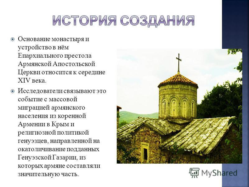 Основание монастыря и устройство в нём Епархиального престола Армянской Апостольской Церкви относится к середине XIV века. Исследователи связывают это событие с массовой миграцией армянского населения из коренной Армении в Крым и религиозной политико