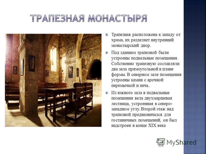 Трапезная расположена к западу от храма, их разделяет внутренний монастырский двор. Под зданием трапезной были устроены подвальные помещения. Собственно трапезную составляли два зала прямоугольной в плане формы. В северном зале помещения устроены кам