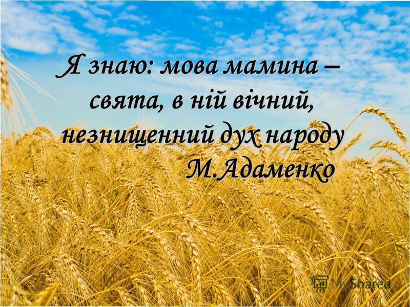 Я знаю: мова мамина – свята, в ній вічний, незнищенний дух народу М.Адаменко М.Адаменко