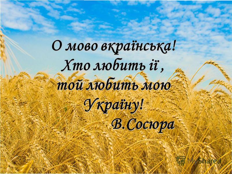 О мово вкраїнська! Хто любить ії, той любить мою Україну! В.Сосюра В.Сосюра