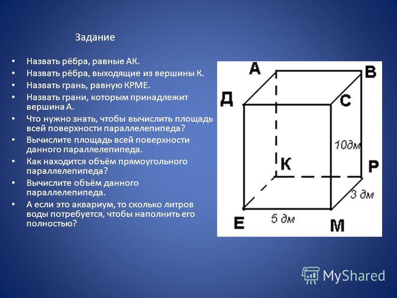 Задание Назвать рёбра, равные АК. Назвать рёбра, выходящие из вершины К. Назвать грань, равную КРМЕ. Назвать грани, которым принадлежит вершина А. Что нужно знать, чтобы вычислить площадь всей поверхности параллелепипеда? Вычислите площадь всей повер