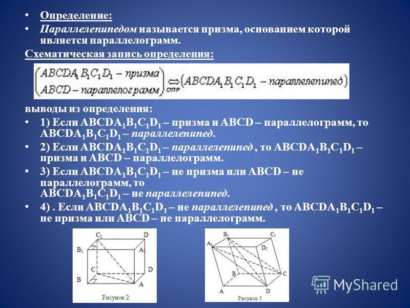 Определение: Параллелепипедом называется призма, основанием которой является параллелограмм. Схематическая запись определения: выводы из определения: 1) Если ABCDA 1 B 1 C 1 D 1 – призма и ABCD – параллелограмм, то ABCDA 1 B 1 C 1 D 1 – параллелепипе