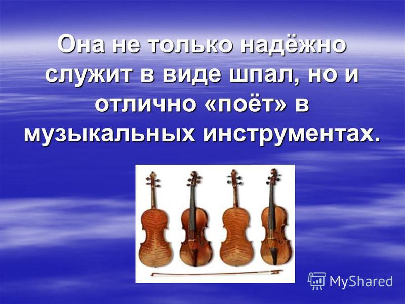 Она не только надёжно служит в виде шпал, но и отлично «поёт» в музыкальных инструментах.