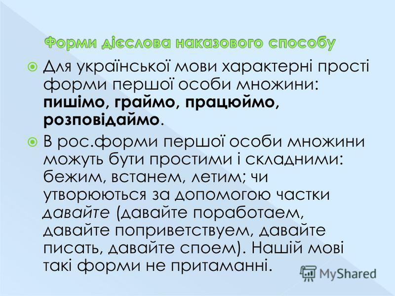 Для української мови характерні прості форми першої особи множини: пишімо, граймо, працюймо, розповідаймо. В рос.форми першої особи множини можуть бути простими і складними: бежим, встанем, летим; чи утворюються за допомогою частки давайте (давайте п