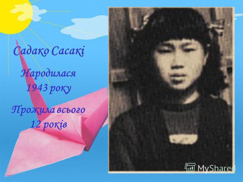 Садако Сасакі Народилася 1943 року Прожила всього 12 років