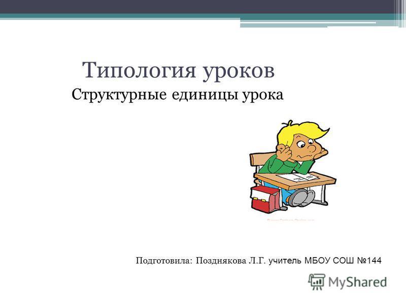 Типология уроков Структурные единицы урока Подготовила: Позднякова Л.Г. учитель МБОУ СОШ 144