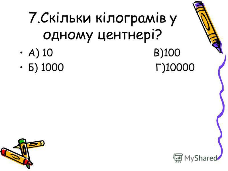 7.Скільки кілограмів у одному центнері? А) 10 В)100 Б) 1000 Г)10000