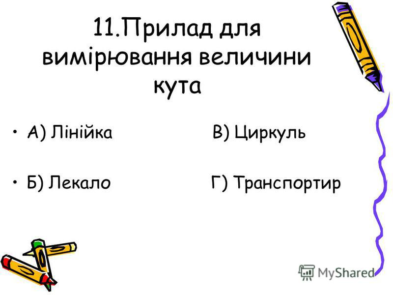 11.Прилад для вимірювання величини кута А) Лінійка В) Циркуль Б) Лекало Г) Транспортир