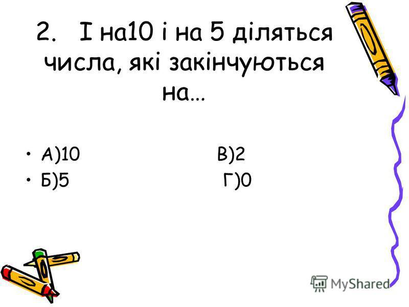2. І на10 і на 5 діляться числа, які закінчуються на… А)10 В)2 Б)5 Г)0
