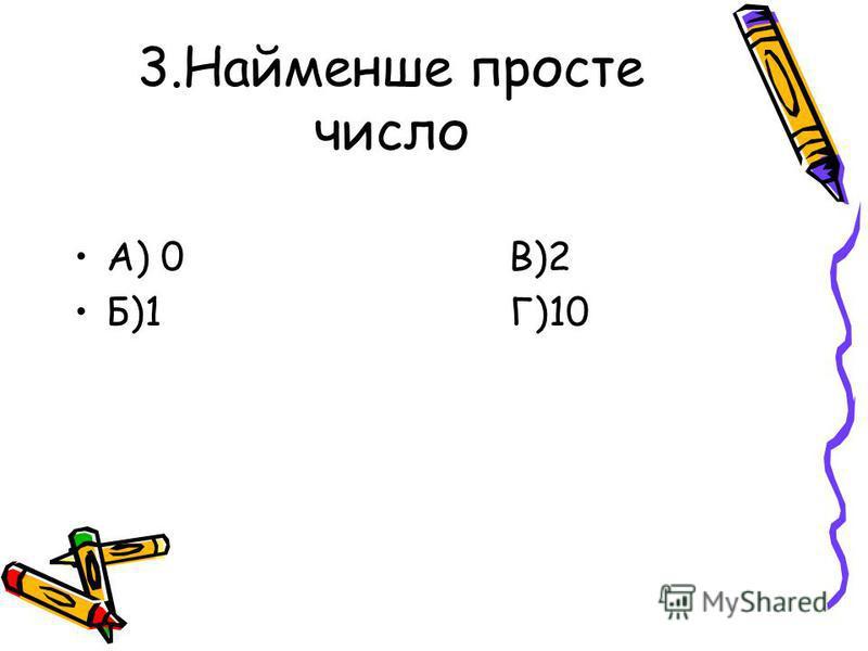 3.Найменше просте число А) 0 В)2 Б)1 Г)10