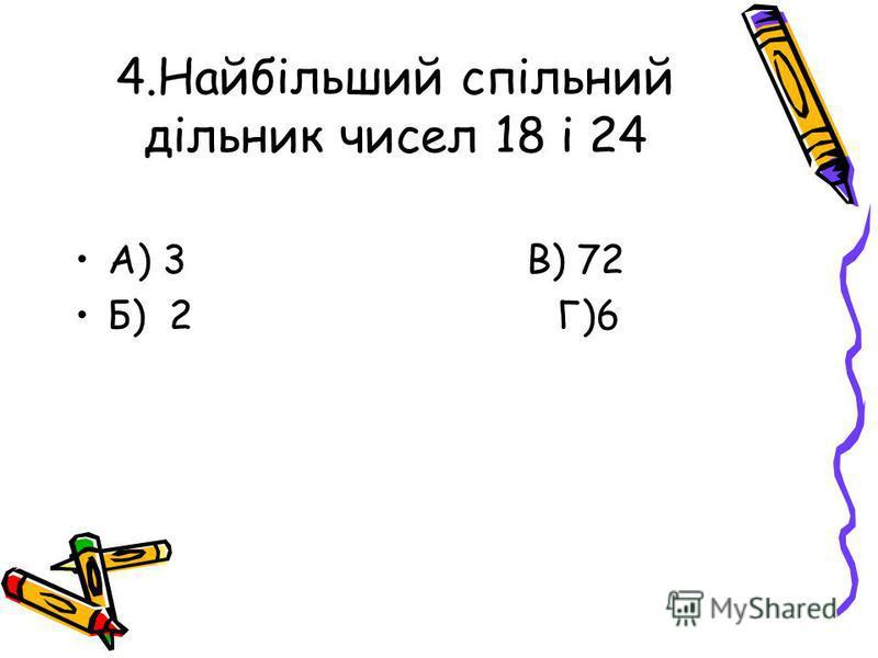 4.Найбільший спільний дільник чисел 18 і 24 А) 3 В) 72 Б) 2 Г)6