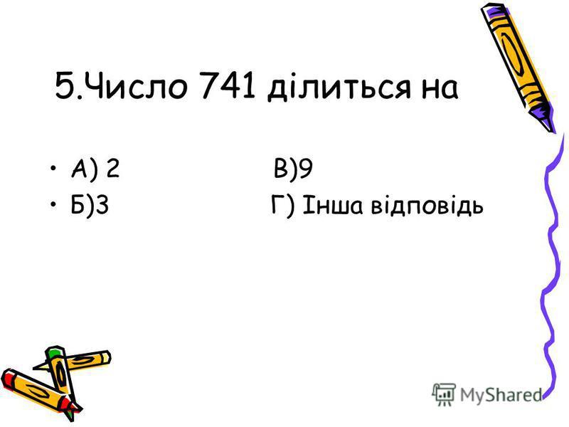 5.Число 741 ділиться на А) 2 В)9 Б)3 Г) Інша відповідь