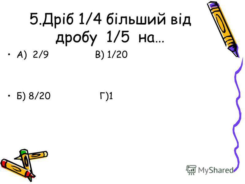 5.Дріб 1/4 більший від дробу 1/5 на… А) 2/9 В) 1/20 Б) 8/20 Г)1