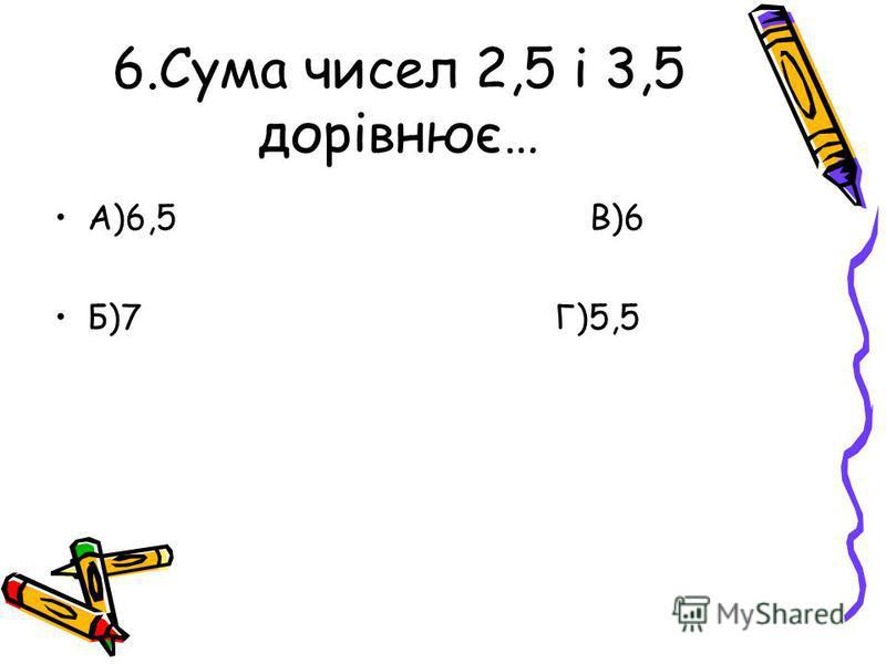 6.Сума чисел 2,5 і 3,5 дорівнює… А)6,5 В)6 Б)7 Г)5,5
