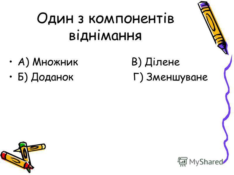 Один з компонентів віднімання А) Множник В) Ділене Б) Доданок Г) Зменшуване
