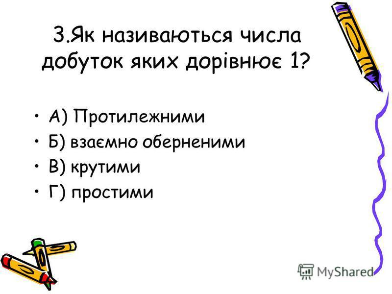 3.Як називаються числа добуток яких дорівнює 1? А) Протилежними Б) взаємно оберненими В) крутими Г) простими