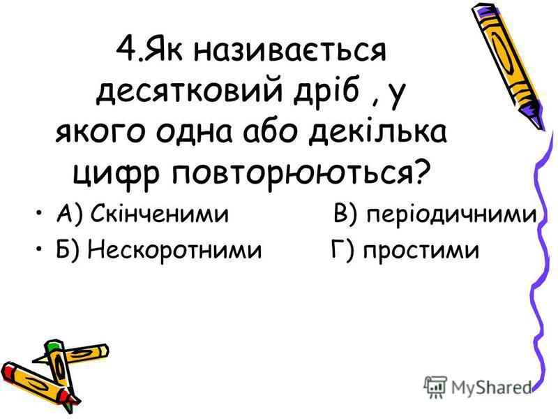 4.Як називається десятковий дріб, у якого одна або декілька цифр повторюються? А) Скінченими В) періодичними Б) Нескоротними Г) простими