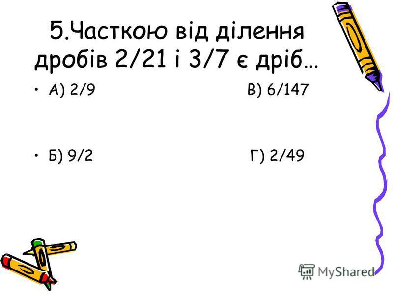 5.Часткою від ділення дробів 2/21 і 3/7 є дріб… А) 2/9 В) 6/147 Б) 9/2 Г) 2/49