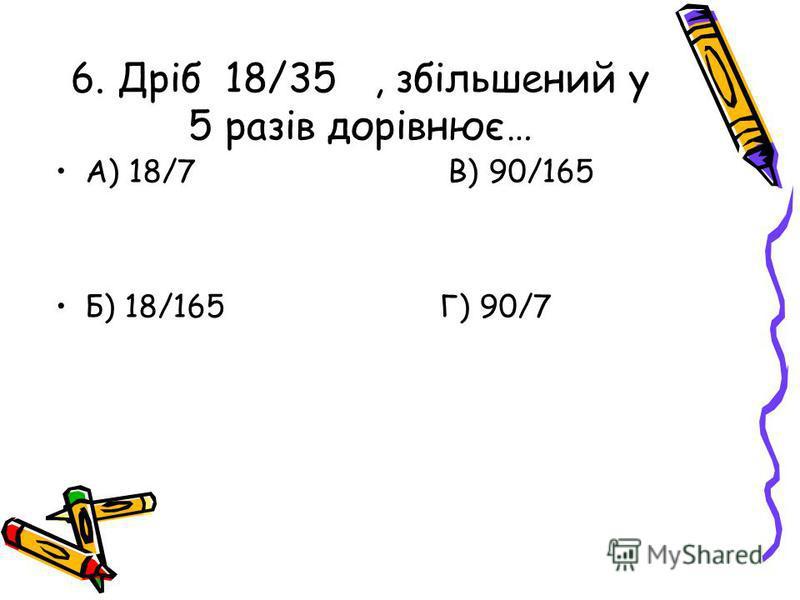 6. Дріб 18/35, збільшений у 5 разів дорівнює… А) 18/7 В) 90/165 Б) 18/165 Г) 90/7