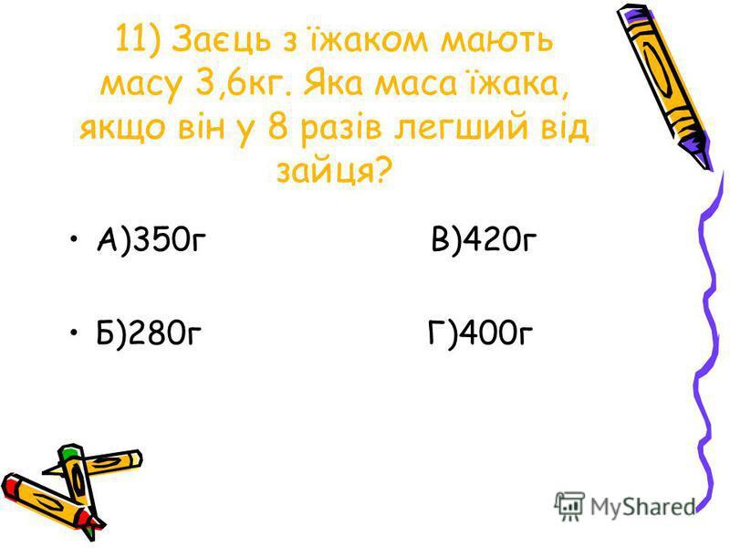 11) Заєць з їжаком мають масу 3,6кг. Яка маса їжака, якщо він у 8 разів легший від зайця? А)350г В)420г Б)280г Г)400г