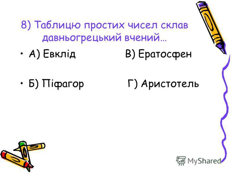 8) Таблицю простих чисел склав давньогрецький вчений… А) Евклід В) Ератосфен Б) Піфагор Г) Аристотель