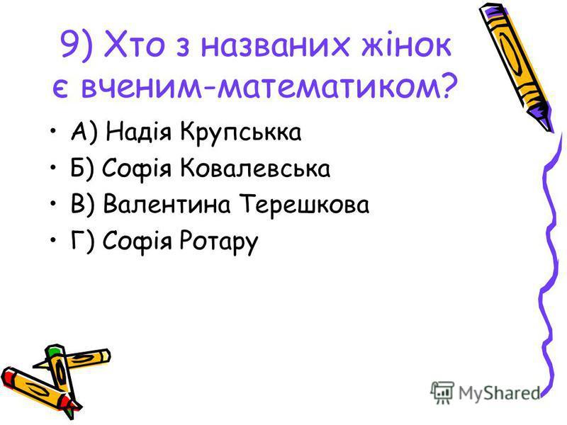9) Хто з названих жінок є вченим-математиком? А) Надія Крупськка Б) Софія Ковалевська В) Валентина Терешкова Г) Софія Ротару