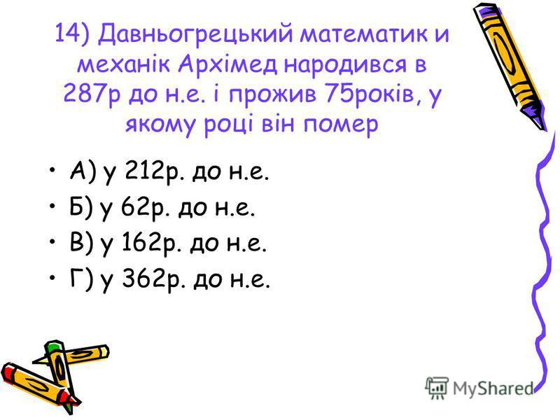 14) Давньогрецький математик и механік Архімед народився в 287р до н.е. і прожив 75років, у якому році він помер А) у 212р. до н.е. Б) у 62р. до н.е. В) у 162р. до н.е. Г) у 362р. до н.е.