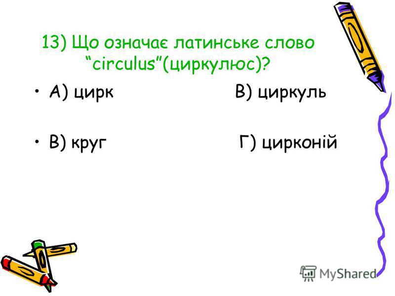 13) Що означає латинське словоcirculus(циркулюс)? А) цирк В) циркуль В) круг Г) цирконій
