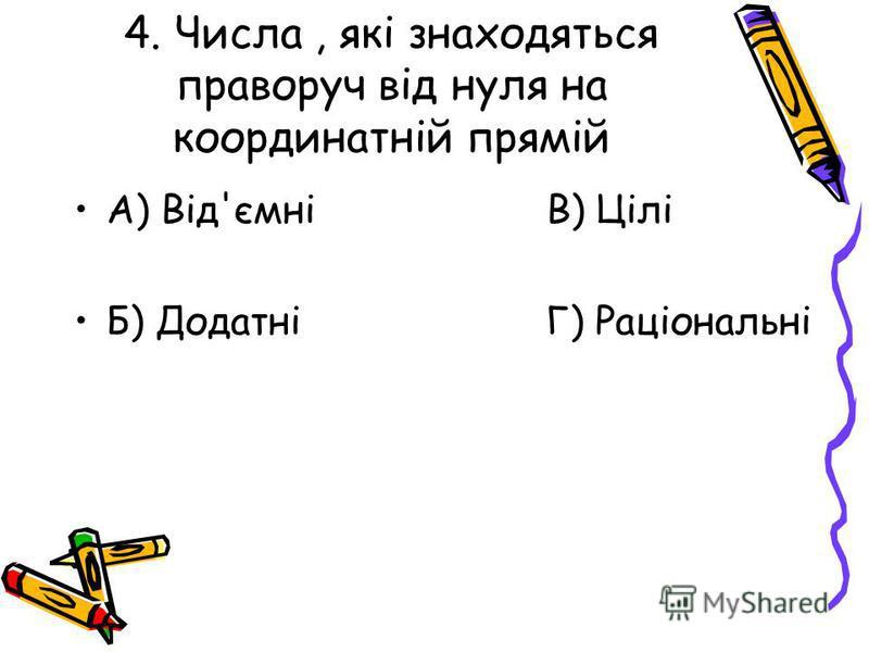 4. Числа, які знаходяться праворуч від нуля на координатній прямій А) Від'ємні В) Цілі Б) Додатні Г) Раціональні