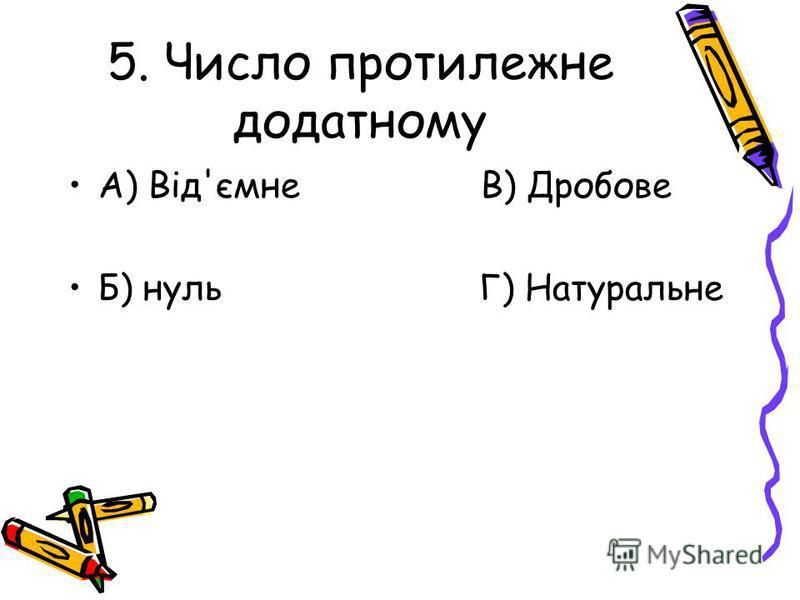 5. Число протилежне додатному А) Від'ємне В) Дробове Б) нуль Г) Натуральне