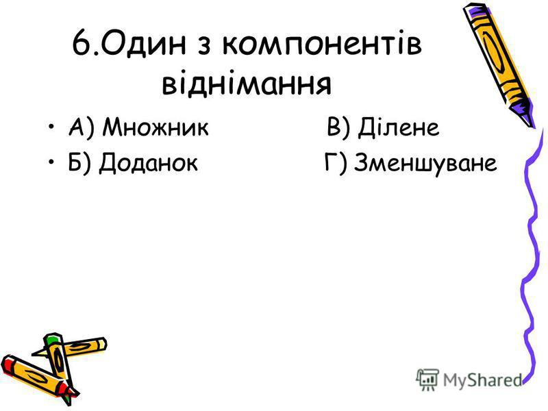 6.Один з компонентів віднімання А) Множник В) Ділене Б) Доданок Г) Зменшуване