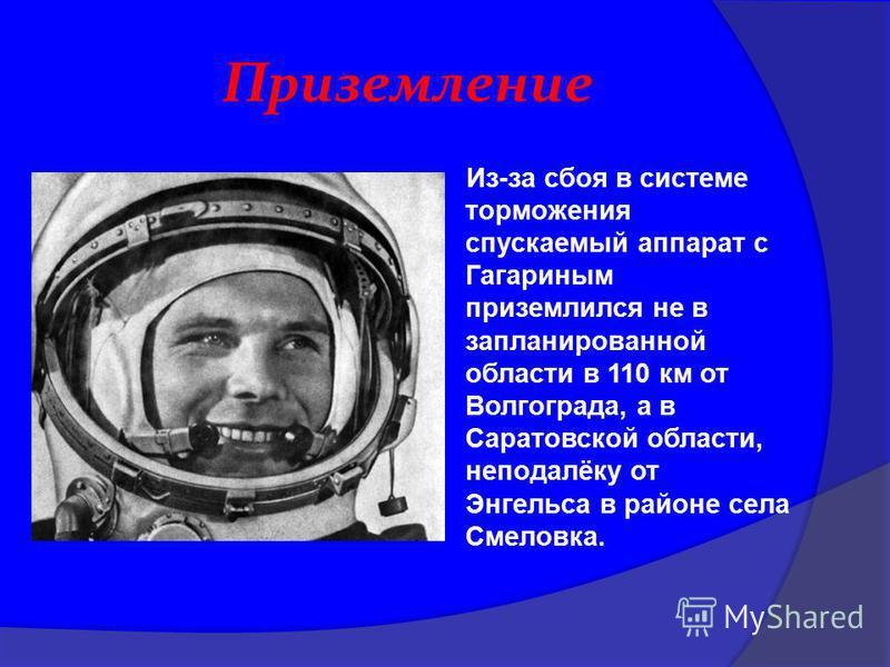 Приземление Из-за сбоя в системе торможения спускаемый аппарат с Гагариным приземлился не в запланированной области в 110 км от Волгограда, а в Саратовской области, неподалёку от Энгельса в районе села Смеловка.