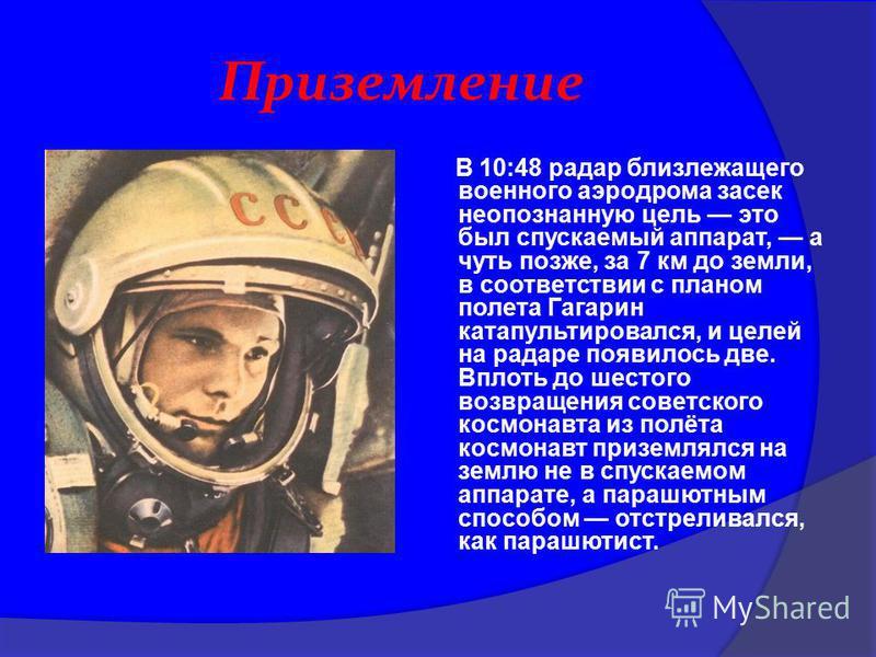 Приземление В 10:48 радар близлежащего военного аэродрома засек неопознанную цель это был спускаемый аппарат, а чуть позже, за 7 км до земли, в соответствии с планом полета Гагарин катапультировался, и целей на радаре появилось две. Вплоть до шестого