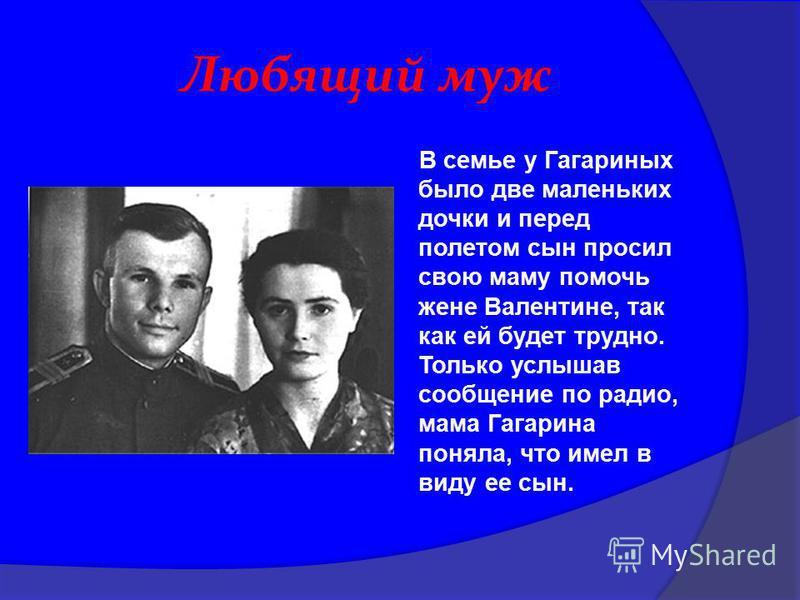 Любящий муж В семье у Гагариных было две маленьких дочки и перед полетом сын просил свою маму помочь жене Валентине, так как ей будет трудно. Только услышав сообщение по радио, мама Гагарина поняла, что имел в виду ее сын.