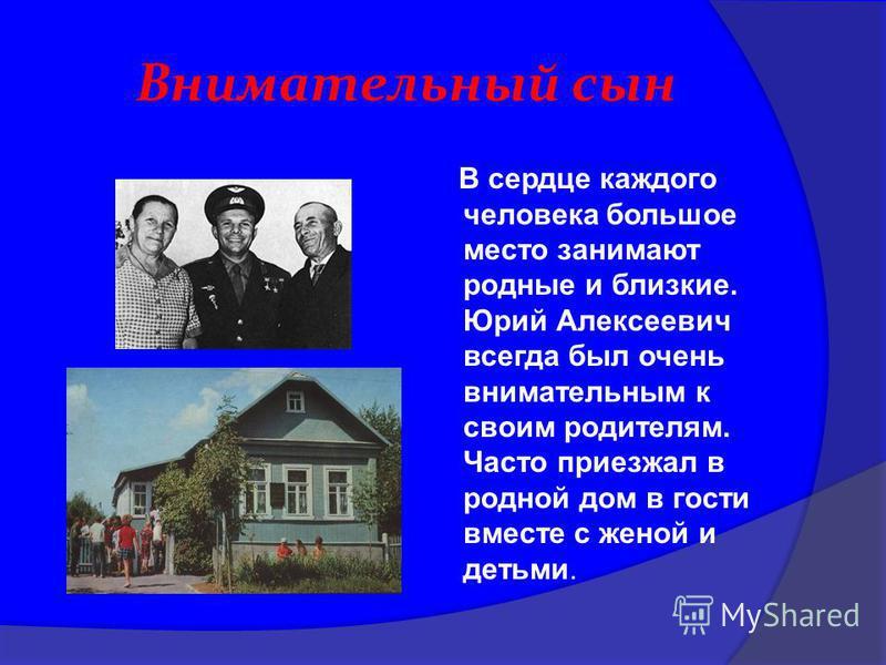 Внимательный сын В сердце каждого человека большое место занимают родные и близкие. Юрий Алексеевич всегда был очень внимательным к своим родителям. Часто приезжал в родной дом в гости вместе с женой и детьми.