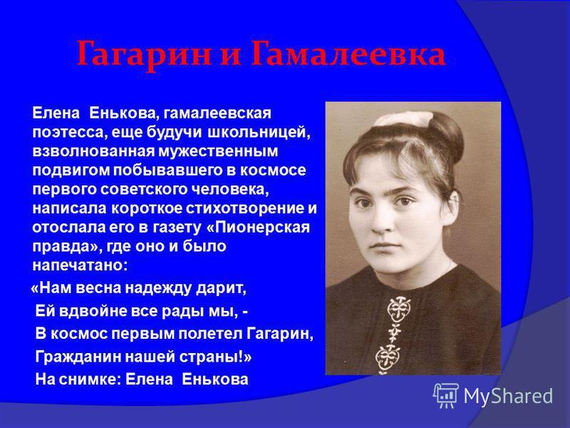 Гагарин и Гамалеевка Елена Енькова, гамалеевская поэтесса, еще будучи школьницей, взволнованная мужественным подвигом побывавшего в космосе первого советского человека, написала короткое стихотворение и отослала его в газету «Пионерская правда», где