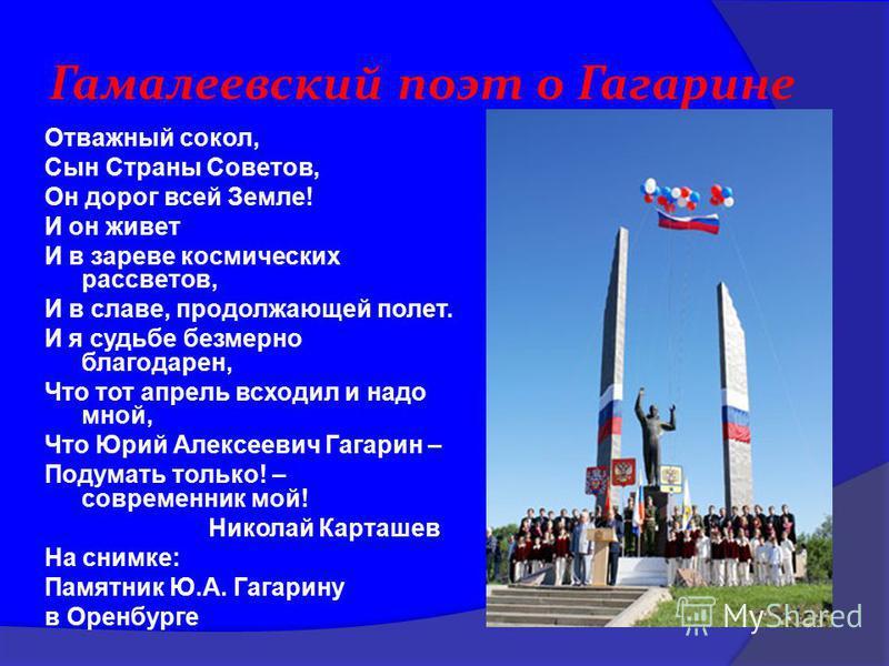 Гамалеевский поэт о Гагарине Отважный сокол, Сын Страны Советов, Он дорог всей Земле! И он живет И в зареве космических рассветов, И в славе, продолжающей полет. И я судьбе безмерно благодарен, Что тот апрель всходил и надо мной, Что Юрий Алексеевич
