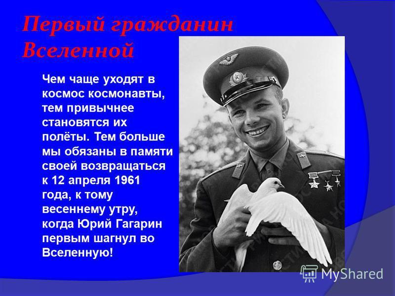 Первый гражданин Вселенной Чем чаще уходят в космос космонавты, тем привычнее становятся их полёты. Тем больше мы обязаны в памяти своей возвращаться к 12 апреля 1961 года, к тому весеннему утру, когда Юрий Гагарин первым шагнул во Вселенную!