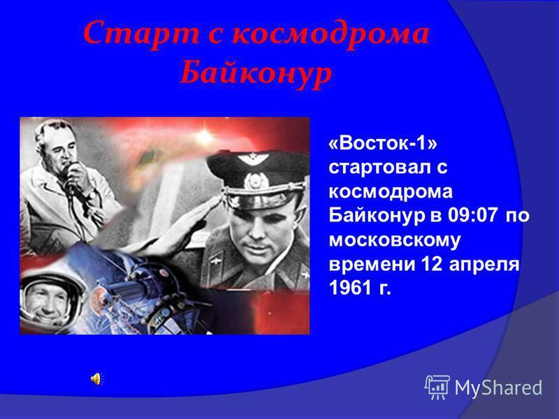 Старт с космодрома Байконур «Восток-1» стартовал с космодрома Байконур в 09:07 по московскому времени 12 апреля 1961 г.