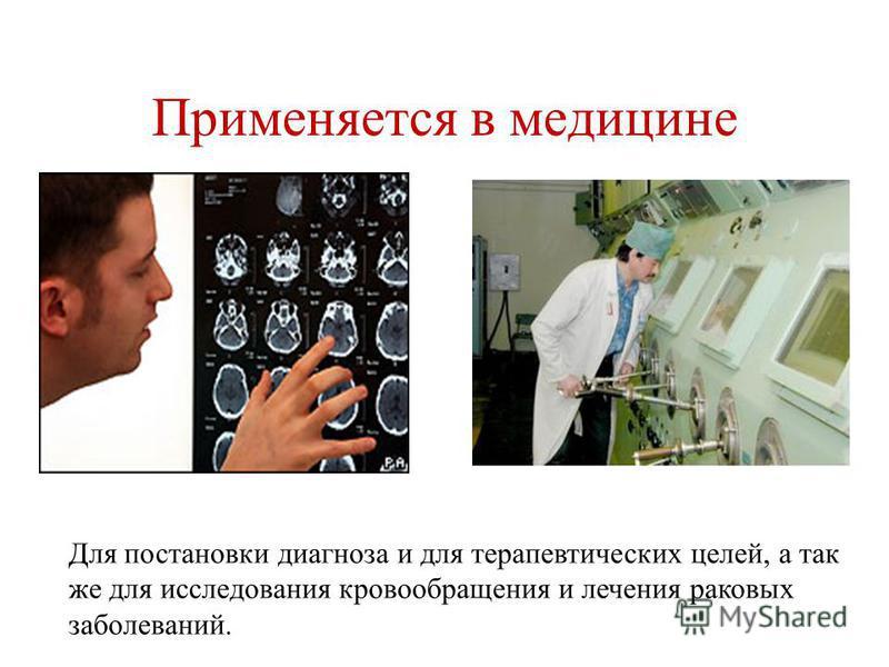Применяется в медицине Для постановки диагноза и для терапевтических целей, а так же для исследования кровообращения и лечения раковых заболеваний.