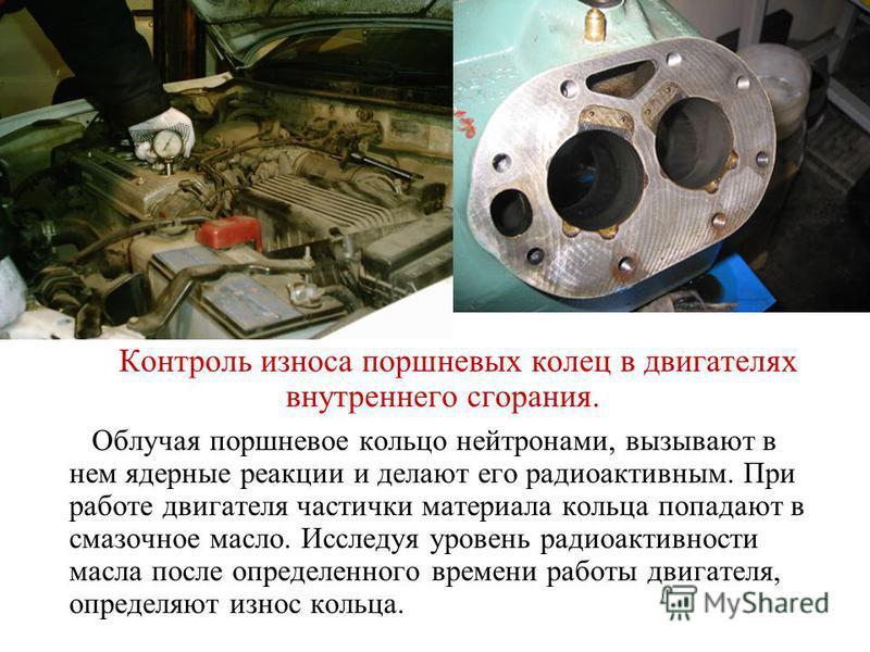 Контроль износа поршневых колец в двигателях внутреннего сгорания. Облучая поршневое кольцо нейтронами, вызывают в нем ядерные реакции и делают его радиоактивным. При работе двигателя частички материала кольца попадают в смазочное масло. Исследуя уро