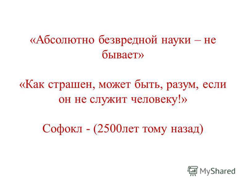 «Абсолютно безвредной науки – не бывает» «Как страшен, может быть, разум, если он не служит человеку!» Софокл - (2500 лет тому назад)